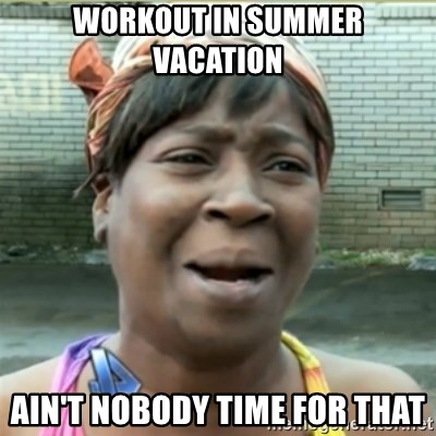 Ain't Nobody got time fo that - Workout in summer vacation Ain't nobody time for that