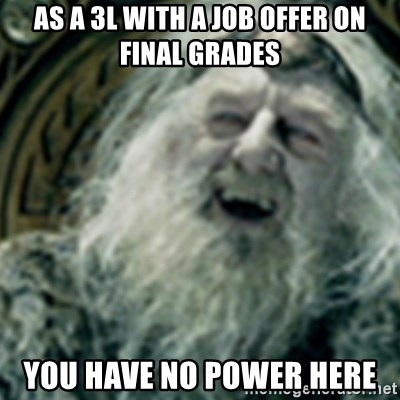 you have no power here - As a 3l with a job offer on final grades You haVe no power here