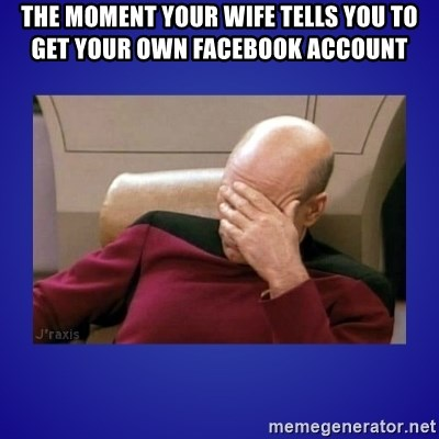 Picard facepalm  - the moment your wife tells you to get your own facebook account