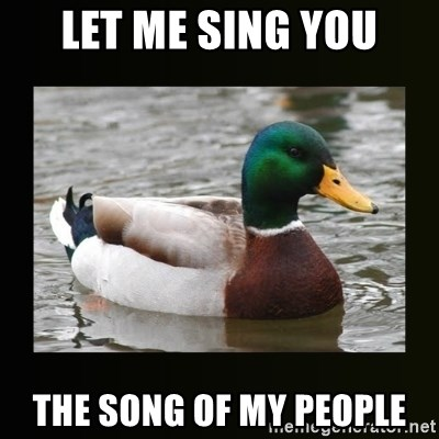 good advice duck - Let Me Sing you The Song of My People