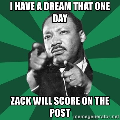 Martin Luther King jr.  - I HAVE A DREAM THAT ONE DAY ZACK WILL SCORE ON THE POST