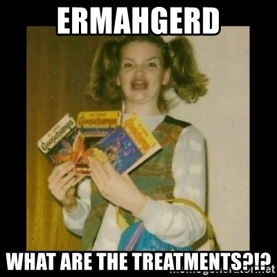 Ermahgerd Girl - Ermahgerd What are the treatments?!?
