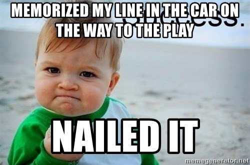 success baby - memorized my line in the car on the way to the play nailed it