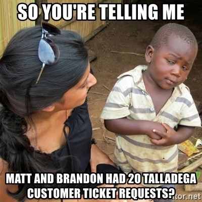 So You're Telling me - so you're telling me matt and brandon had 20 talladega customer ticket requests?