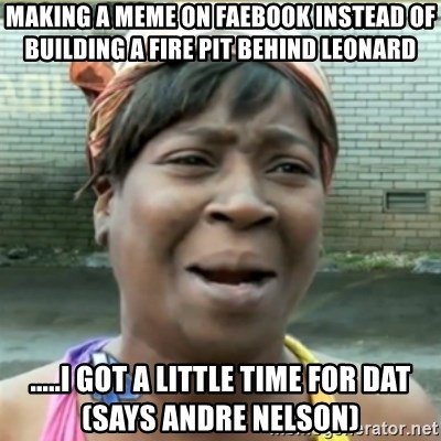 Ain't Nobody got time fo that - Making a meme on faebook instead of building a fire pit behind leonard .....I got a little time for dat (says Andre Nelson)
