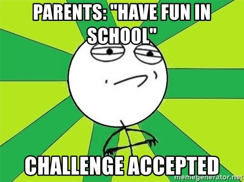 """Challenge Accepted 2 - parents: """"Have fun in school"""" Challenge accepted"""
