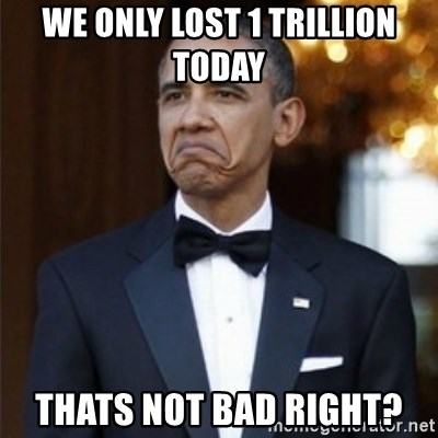 Not Bad Obama - WE ONLY LOST 1 TRILLION TODAY  THATS NOT BAD RIGHT?