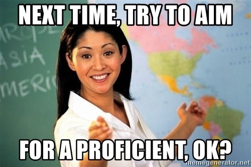 Unhelpful High School Teacher - NEXT TIME, TRY TO AIM FOR A PROFICIENT, OK?
