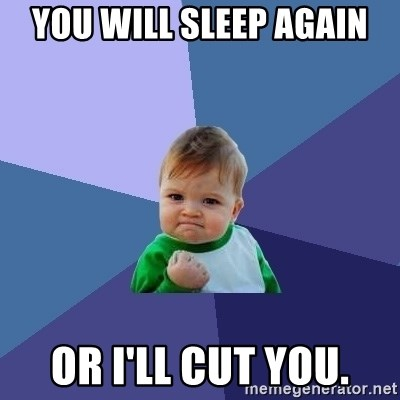 Success Kid - You will sleep again or I'll cut you.