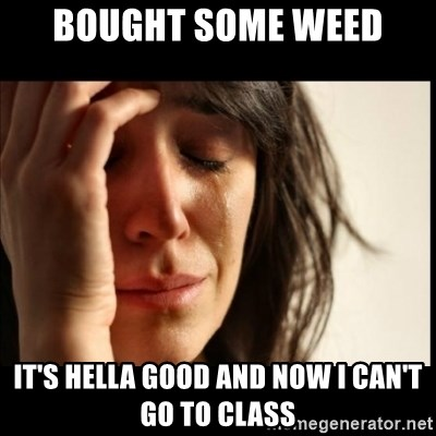 First World Problems - Bought some weed It's hella good and now I can't go to class