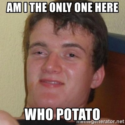 Stoner Guy - AM I THE ONLY ONE HERE  WHO POTATO