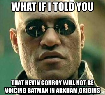 What if I told you / Matrix Morpheus - What If I Told You That Kevin Conroy will not be voicing Batman in Arkham Origins