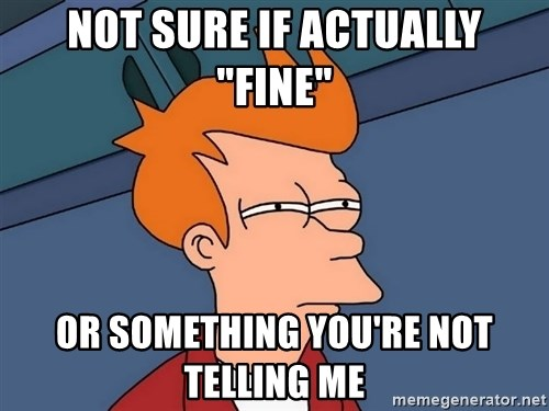 """Futurama Fry - Not sure if actually """"fine"""" or something you're not telling me"""