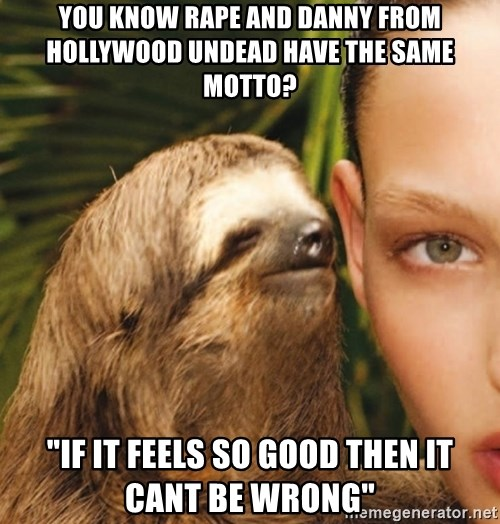 "The Rape Sloth - you know rape and danny from Hollywood undead have the same motto? ""if it feels so good then it cant be wrong"""