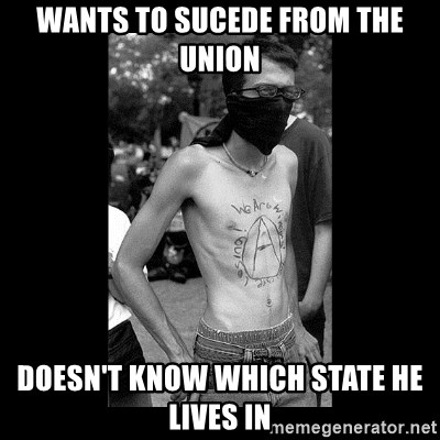 Self Important Anarchist - wants to sucede from the union doesn't know which state he lives in