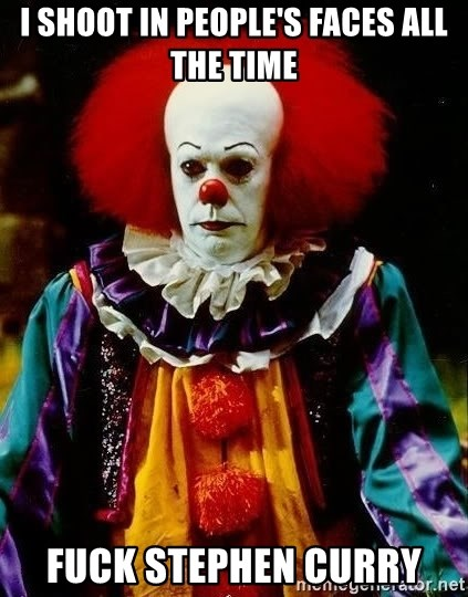 it clown stephen king - I shoot in people's faces all the time Fuck stephen curry