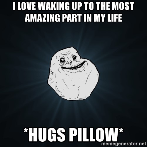 Forever Alone - i love waking up to the most amazing part in my life *Hugs pillow*