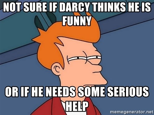 Futurama Fry - Not sure if Darcy thinks he is funny Or If he needs some serious help