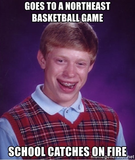 Bad Luck Brian - GOES TO A NORTHEAST BASKETBALL GAME  SCHOOL CATCHES ON FIRE