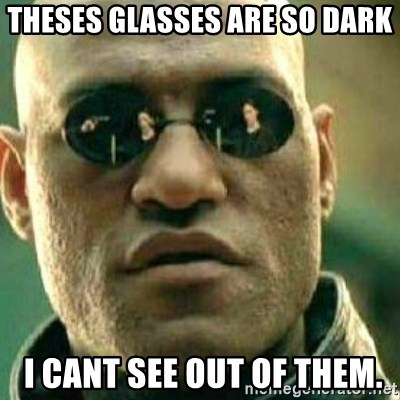 What If I Told You - theses glasses are so dark  i cant see out of them.