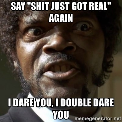 """SAY IT AGAIN I DARE YOU! - Say """"Shit just got real"""" again I dare you, I double dare you"""