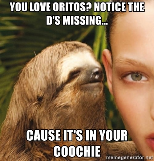 The Rape Sloth - You love oritos? Notice the d's missing... Cause it's in your coocHie