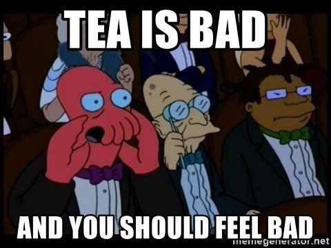 Zoidberg - tea is bad and you should feel bad