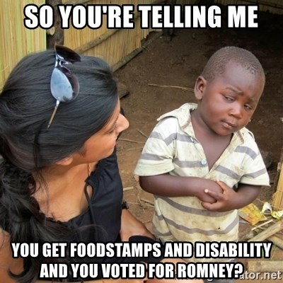 skeptical black kid - So you're telling me you get foodstamps and disability and you voted for romney?