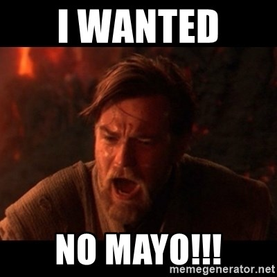 You were the chosen one  - I WANTED  NO MAYO!!!