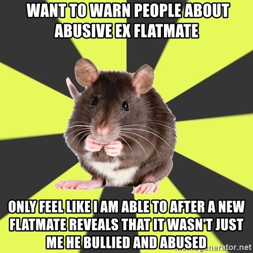 Survivor Rat -  Want to warn people about abusive ex flatmate Only feel like I am able to after a new flatmate reveals that it wasn't just me he bullied and abused