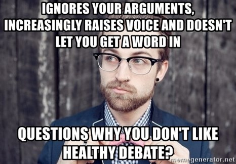 Scumbag Analytic Philosopher - IGNORES YOUR ARGUMENTS, INCREASINGLY RAISES VOICE AND DOESN'T LET YOU GET A WORD IN qUESTIONS WHY YOU DON'T LIKE HEALTHY DEBATE?