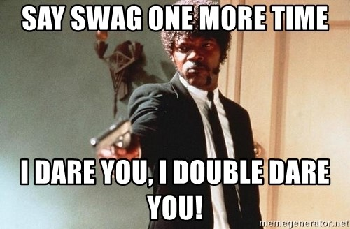 I double dare you - SAY SWAG ONE MORE TIME I DARE YOU, I DOUBLE DARE YOU!