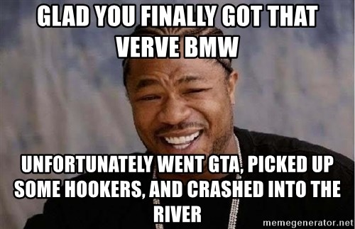 Yo Dawg - Glad you finally got that verve BMW Unfortunately went GTA, picked up some hookers, and crashed into the river