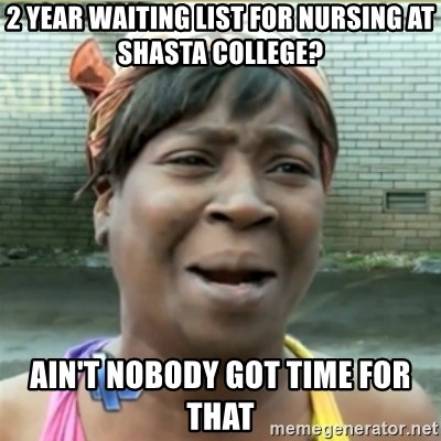 Ain't Nobody got time fo that - 2 year waiting list for nursing at shasta college? ain't nobody got time for that