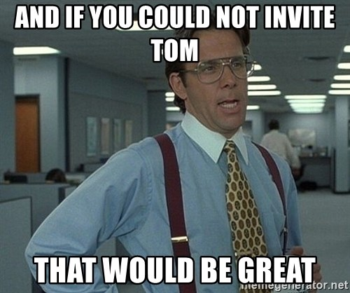 Bill Lumbergh - And if you could not invite tom That would be GrEat