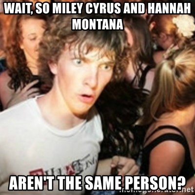 sudden realization guy - WAIT, SO MILEY CYRUS AND HANNAH MONTANA  AREN'T THE SAME PERSON?