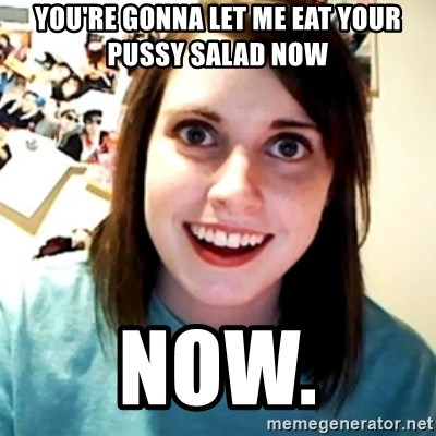 Overly Obsessed Girlfriend - You're gonna let me eat your pussy salad now now.