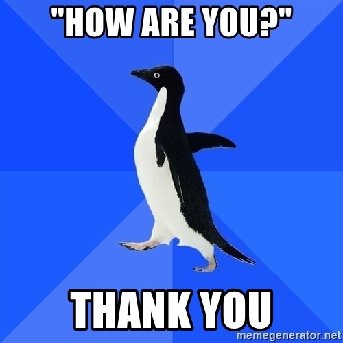 "Socially Awkward Penguin - ""how are you?"" thank you"