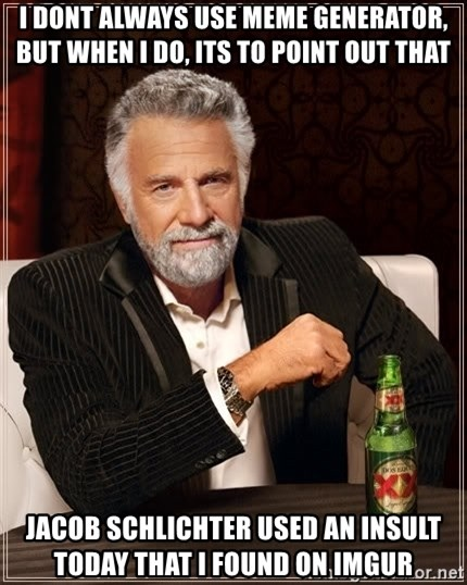 The Most Interesting Man In The World - I DONT ALWAYS USE MEME GENERATOR, BUT WHEN I DO, ITS TO POINT OUT THAT  jACOB SCHLICHTER USED AN INSULT TODAY THAT I FOUND ON IMGUR