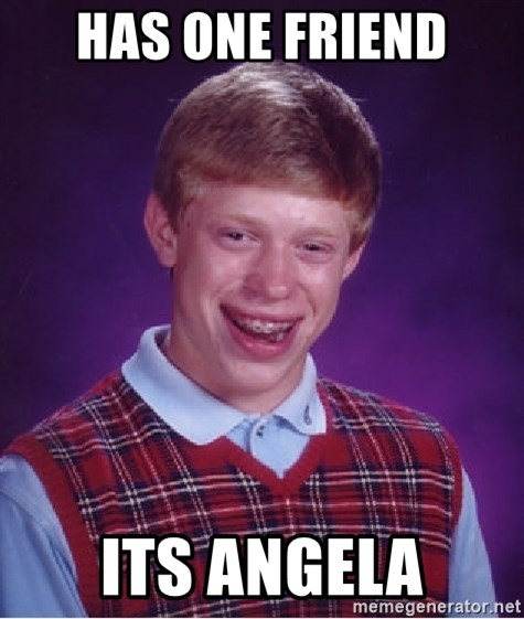 Bad Luck Brian - Has one friend its angela