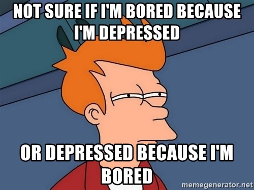 Futurama Fry - Not sure if I'm bored because I'm depressed or depressed because I'm bored