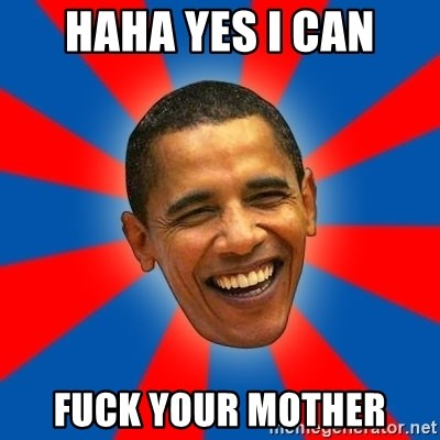 Obama - HAHA YES I CAN FUCK YOUR MOTHER
