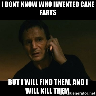 liam neeson taken - I dont know who invented cake farts but i will find them, and i will kill them.