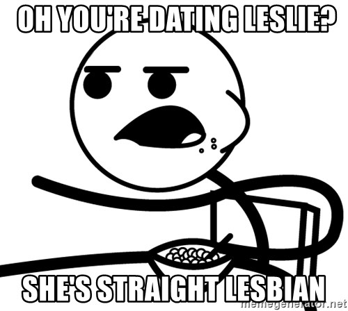 Cereal Guy -  oh you're dating leslie? she's straight lesbian