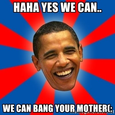Obama - HAHA YES WE CAN.. WE CAN BANG YOUR MOTHER(: