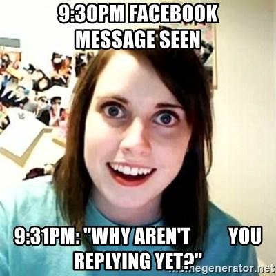 "Overly Attached Girlfriend 2 - 9:30Pm Facebook        message Seen 9:31PM: ""WHy aren't          you replying yet?"""