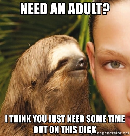 The Rape Sloth - Need an adult? I think you just need some time out on this dick