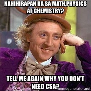 Willy Wonka - Nahihirapan ka sa math,physics at chemistry? tell me again why you don't need CSA?