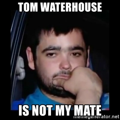 just waiting for a mate - Tom waterhouse is not my mate