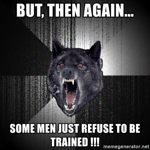 flniuydl - BUT, THEN AGAIN... SOME MEN JUST REFUSE TO BE TRAINED !!!